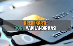 Kredi Kartı Borç Yapılandırması Nasıl Yapılır?